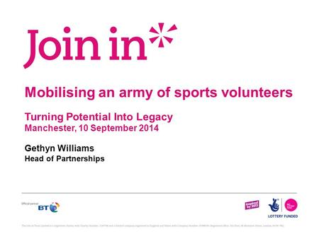 Mobilising an army of sports volunteers Turning Potential Into Legacy Manchester, 10 September 2014 Gethyn Williams Head of Partnerships.