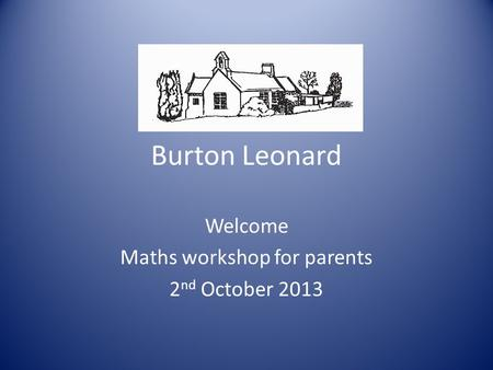 Burton Leonard Welcome Maths workshop for parents 2 nd October 2013.
