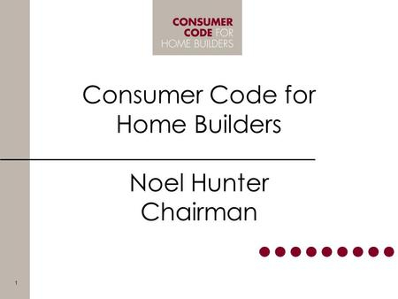 Consumer Code for Home Builders Noel Hunter Chairman 1.