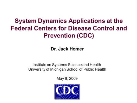 System Dynamics Applications at the Federal Centers for Disease Control and Prevention (CDC) Dr. Jack Homer Institute on Systems Science and Health University.