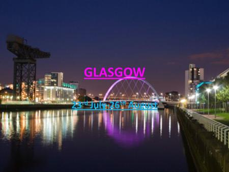 GLASGOW 23 rd July-26 th August. Glasgow, Scotland What time will you need to leave home? How long will it take you to get to the airport? 1 hour 11:45.