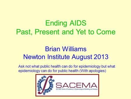 Ending AIDS Past, Present and Yet to Come Brian Williams Newton Institute August 2013 Ask not what public health can do for epidemiology but what epidemiology.