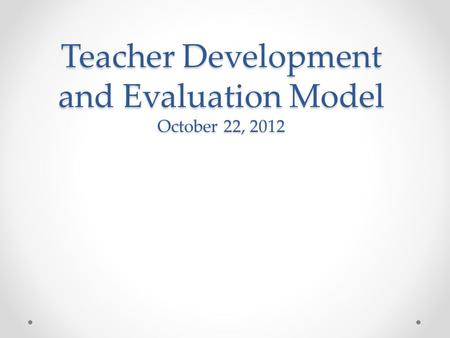Teacher Development and Evaluation Model October 22, 2012.