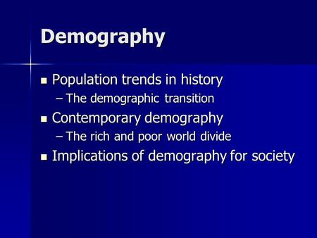 Demography Population trends in history Population trends in history –The demographic transition Contemporary demography Contemporary demography –The rich.