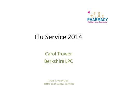 Flu Service 2014 Carol Trower Berkshire LPC Thames ValleyLPCs Better and Stronger Together.