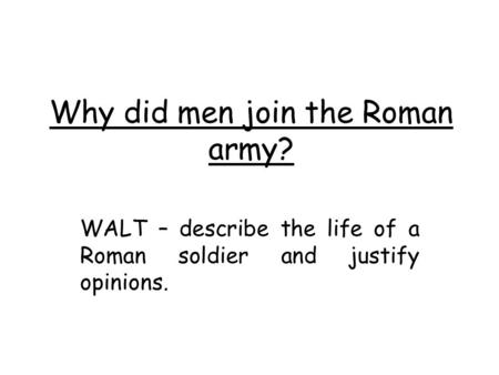 Why did men join the Roman army? WALT – describe the life of a Roman soldier and justify opinions.