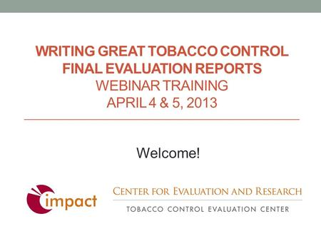 WRITING GREAT TOBACCO CONTROL FINAL EVALUATION REPORTS WEBINAR TRAINING APRIL 4 & 5, 2013 Welcome!