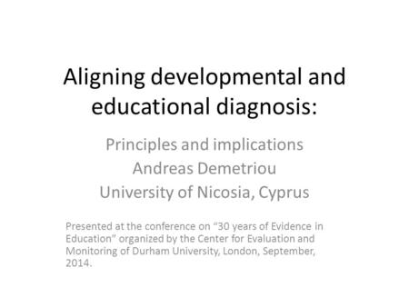 Aligning developmental and educational diagnosis: Principles and implications Andreas Demetriou University of Nicosia, Cyprus Presented at the conference.