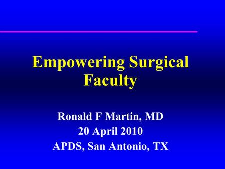 Empowering Surgical Faculty Ronald F Martin, MD 20 April 2010 APDS, San Antonio, TX.