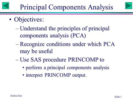 Xuhua Xia Slide 1 Principal Components Analysis Objectives: –Understand the principles of principal components analysis (PCA) –Recognize conditions under.
