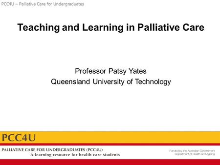 PCC4U – Palliative Care for Undergraduates Teaching and Learning in Palliative Care Professor Patsy Yates Queensland University of Technology.