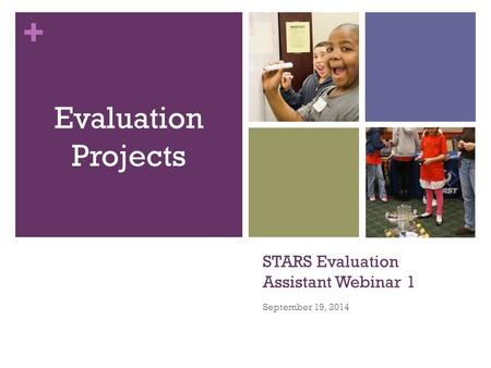 + STARS Evaluation Assistant Webinar 1 September 19, 2014 Evaluation Projects.