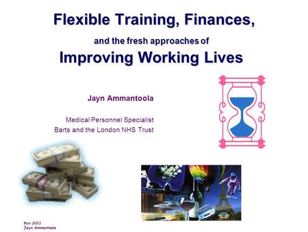 Nov 2003 Jayn Ammantoola Flexible Training, Finances, and the fresh approaches of Improving Working Lives Flexible Training, Finances, and the fresh approaches.