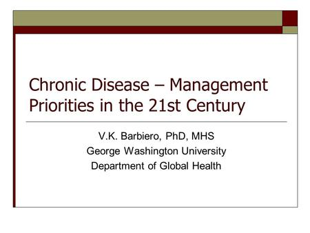 Chronic Disease – Management Priorities in the 21st Century V.K. Barbiero, PhD, MHS George Washington University Department of Global Health.