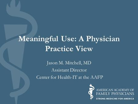 Meaningful Use: A Physician Practice View Jason M. Mitchell, MD Assistant Director Center for Health-IT at the AAFP.