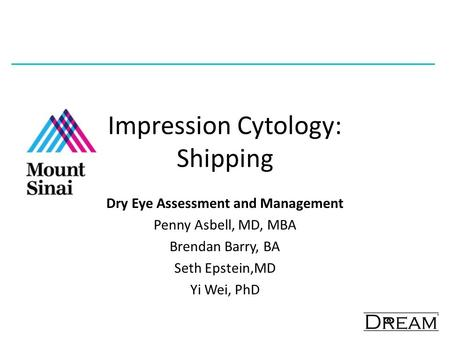 Impression Cytology: Shipping Dry Eye Assessment and Management Penny Asbell, MD, MBA Brendan Barry, BA Seth Epstein,MD Yi Wei, PhD.