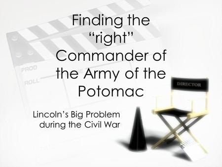 "Finding the ""right"" Commander of the Army of the Potomac Lincoln's Big Problem during the Civil War."