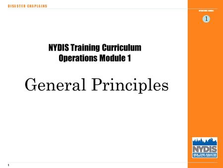 1 OPERATIONS MODULE D I S A S T E R C H A P L A I N S 1 NYDIS Training Curriculum Operations Module 1 General Principles.