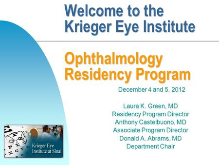 Welcome to the Krieger Eye Institute Ophthalmology Residency Program December 4 and 5, 2012 December 4 and 5, 2012 Laura K. Green, MD Residency Program.