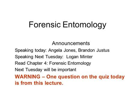 Forensic Entomology Announcements Speaking today: Angela Jones, Brandon Justus Speaking Next Tuesday: Logan Minter Read Chapter 4: Forensic Entomology.