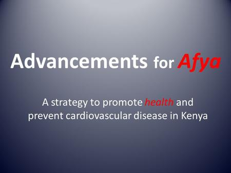 Advancements for Afya A strategy to promote health and prevent cardiovascular disease in Kenya.