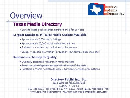 Overview Texas Media Directory Serving Texas public relations professionals for 16 years Largest Database of Texas Media Outlets Available Approximately.