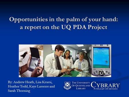 Opportunities in the palm of your hand: a report on the UQ PDA Project By: Andrew Heath, Lisa Kruesi, Heather Todd, Kaye Lasserre and Sarah Thorning.