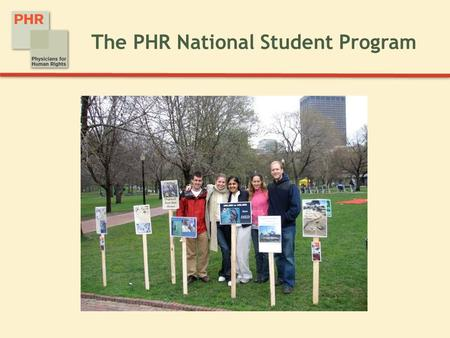 The PHR National Student Program. Physicians for Human Rights The PHR mission:  Physicians for Human Rights mobilizes health professionals to advance.