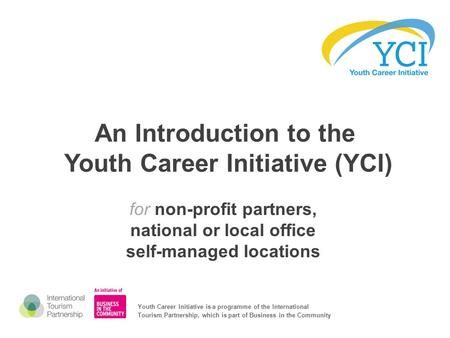 An Introduction to the Youth Career Initiative (YCI) for non-profit partners, national or local office self-managed locations Youth Career Initiative is.