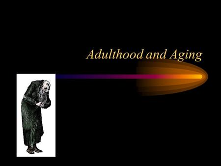 Adulthood and Aging. Stages of Adulthood Early Adulthood –20-39 Middle Adulthood –40-59 Late Adulthood –60-?
