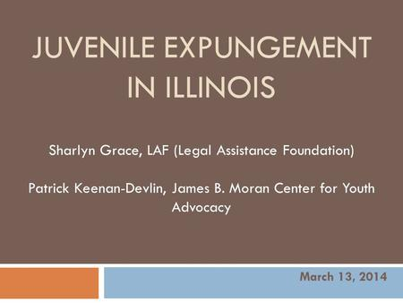 JUVENILE EXPUNGEMENT IN ILLINOIS Sharlyn Grace, LAF (Legal Assistance Foundation) Patrick Keenan-Devlin, James B. Moran Center for Youth Advocacy March.