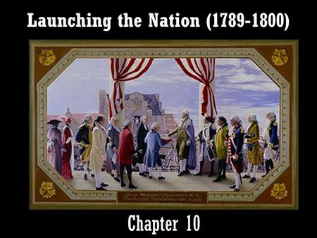 Launching the Nation (1789-1800) Chapter 10. I. Laying the Foundations of Government.