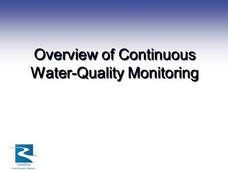 Overview of Continuous Water-Quality Monitoring. Purpose of Monitoring Define the objectives of the water quality monitoring project 1. Environmental.