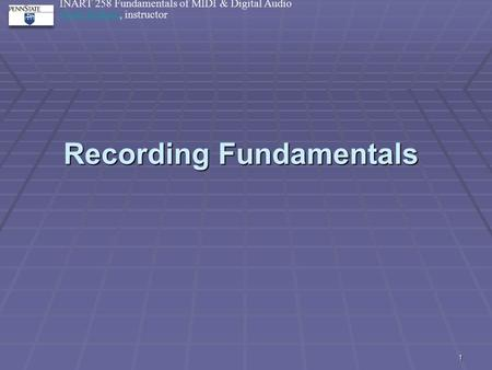 1 Recording Fundamentals INART 258 Fundamentals of MIDI & Digital Audio Mark BalloraMark Ballora, instructor 1.