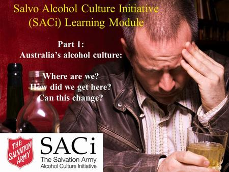 Salvo Alcohol Culture Initiative (SACi) Learning Module Part 1: Australia's alcohol culture: Where are we? How did we get here? Can this change?
