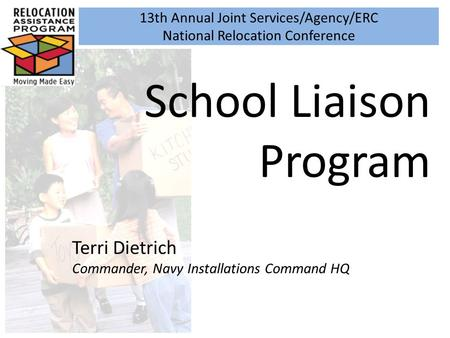13th Annual Joint Services/Agency/ERC National Relocation Conference School Liaison Program Terri Dietrich Commander, Navy Installations Command HQ.