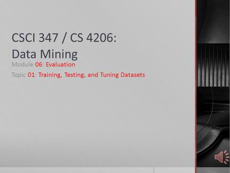 CSCI 347 / CS 4206: Data Mining Module 06: Evaluation Topic 01: Training, Testing, and Tuning Datasets.