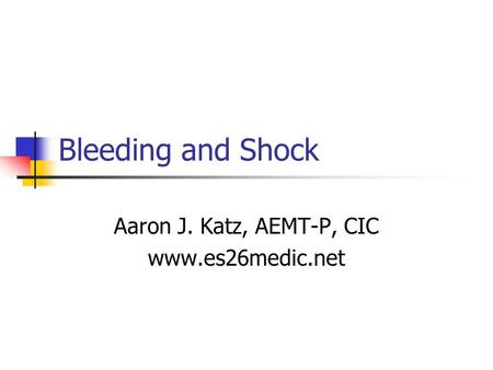 Bleeding and Shock Aaron J. Katz, AEMT-P, CIC www.es26medic.net.
