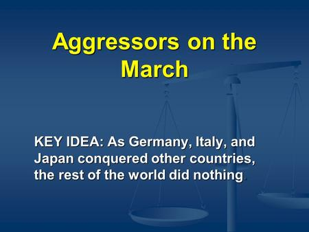 Aggressors on the March KEY IDEA: As Germany, Italy, and Japan conquered other countries, the rest of the world did nothing.