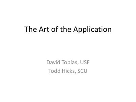 The Art of the Application David Tobias, USF Todd Hicks, SCU.