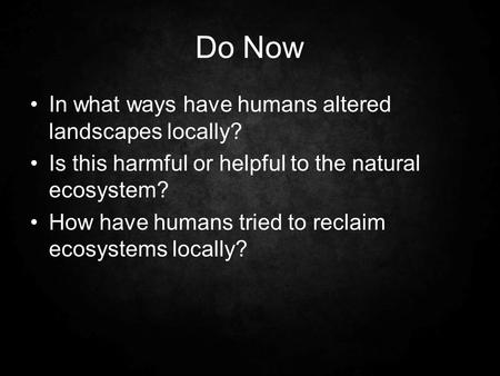 Do Now In what ways have humans altered landscapes locally? Is this harmful or helpful to the natural ecosystem? How have humans tried to reclaim ecosystems.