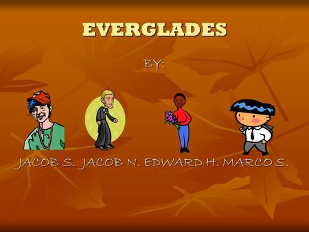 EVERGLADES BY: JACOB S. JACOB N. EDWARD H. MARCO S.