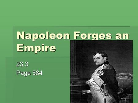 Napoleon Forges an Empire 23.3 Page 584. Napoleon Bonaparte  5ft, 3 inches tall  Recognized as one of the world's military geniuses along with Alexander.