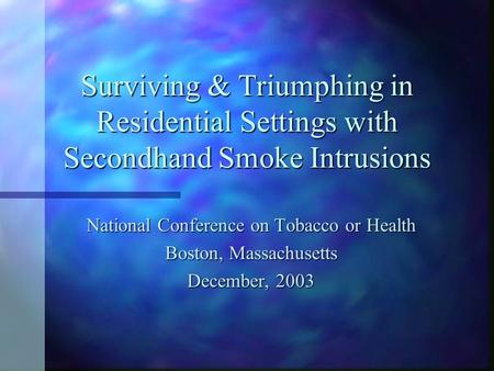 Surviving & Triumphing in Residential Settings with Secondhand Smoke Intrusions National Conference on Tobacco or Health Boston, Massachusetts December,