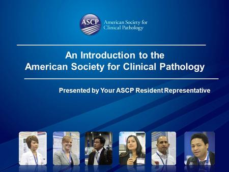 Presented by Your ASCP Resident Representative An Introduction to the American Society for Clinical Pathology.