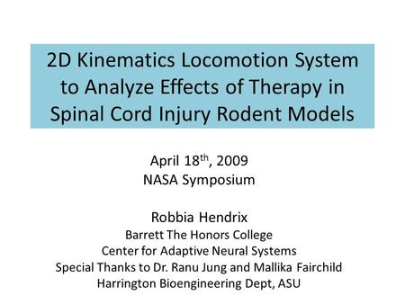 2D Kinematics Locomotion System to Analyze Effects of Therapy in Spinal Cord Injury Rodent Models April 18 th, 2009 NASA Symposium Robbia Hendrix Barrett.