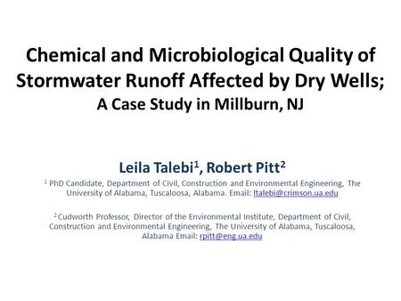 Chemical and Microbiological Quality of Stormwater Runoff Affected by Dry Wells; A Case Study in Millburn, NJ Leila Talebi 1, Robert Pitt 2 1 PhD Candidate,
