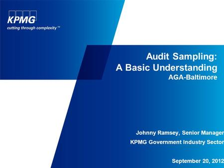 Audit Sampling: A Basic Understanding AGA-Baltimore Johnny Ramsey, Senior Manager KPMG Government Industry Sector September 20, 2012.