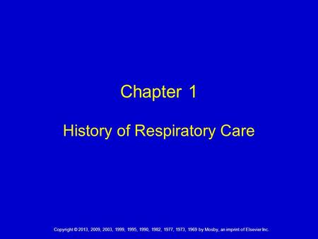 Copyright © 2013, 2009, 2003, 1999, 1995, 1990, 1982, 1977, 1973, 1969 by Mosby, an imprint of Elsevier Inc. Chapter 1 History of Respiratory Care.