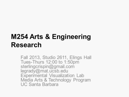 M254 Arts & Engineering Research Fall 2013, Studio 2611, Elings Hall Tues-Thurs 12:00 to 1:50pm  Experimental.